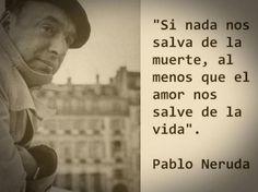 """""""Si nada nos salva de la muerte, al menos que el amor nos salve de la vida"""".  Pablo Neruda"""