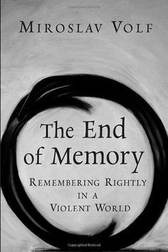 The End of Memory: Remembering Rightly in a Violent World by Miroslav Volf,http://www.amazon.com/dp/0802829899/ref=cm_sw_r_pi_dp_1.Hwsb19N2HGQHZK