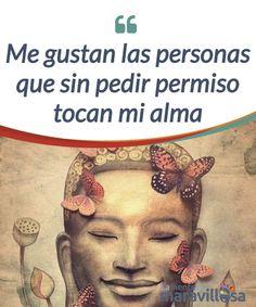 Me gustan las personas que sin pedir permiso tocan mi alma    Me gustan las personas que sin saber cómo se hacen #imprescindibles: porque #nutren mi alma, #alegran mi corazón y expanden mi mente.  #Emociones