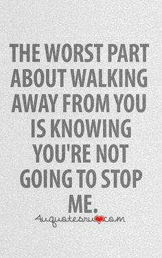 this is soooo true for him...i wont even try to walk away ...bc i know you wouldnt stop me..