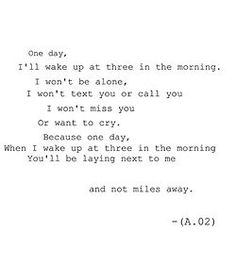 One day, I'll wake up at three in the morning. I won't be alone, I won't text you or call you. I won't miss you or what to cry. Because, one day, when I wake up at three in the morning, you'll be laying next to me and not miles away.