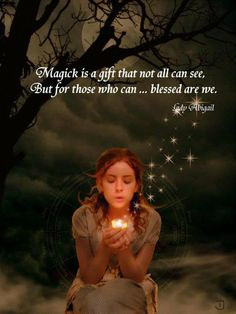 Magic is a gift that not all can see, but for those who can.... blessed are we.  Lady Abigail