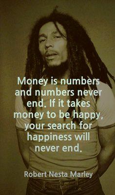 El dinero son números, y los números nunca terminan. si tomas el dinero para ser feliz, tu búsqueda por felicidad nunca terminara.  --Bob Marley www.sanazion.com