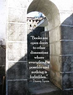 """""""Books are open doors to other dimensions where everything is possible and nothing is forbidden.""""  ~ Danny Tyran"""