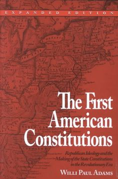 The First American Constitutions: Republican Ideology and the Making of the State Constitutions in the Revolution...