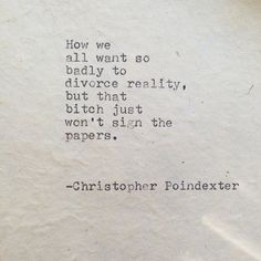 We all want to divorce reality, but that bitch won't sign the papers.   Christopher Poindexter