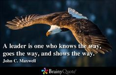 A leader is one who knows the way, goes the way, and shows the way. - John C. Maxwell at BrainyQuote Mobile Brainy Quotes, Motivational Quotes, Inspirational Quotes, Quotes Positive, Uplifting Quotes, Leader Quotes, Leadership Quotes, John C Maxwell, Eagle Pictures