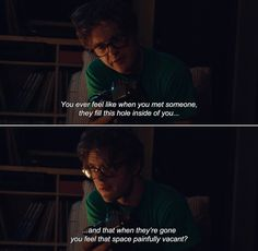 ― I Origins (2014) Ian: You ever feel like when you met someone, they fill this hole inside of you and that when they're gone you feel that space painfully vacant?