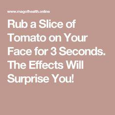 Rub a Slice of Tomato on Your Face for 3 Seconds. The Effects Will Surprise You!