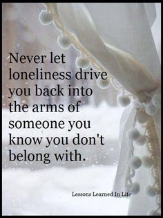 Never let loniliness drive you back into...