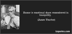 Humor is emotional chaos remembered in tranquility. (James Thurber)