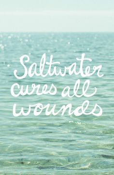 Saltwater cures all wounds
