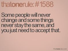 Some people will never change and some things never stay the same, and you just need to accept that.