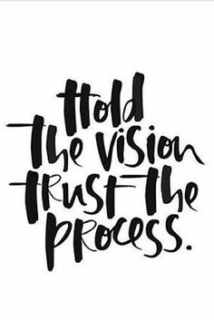 Hold the vision trust the process. | Words to Live By
