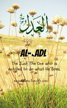 """Al-`Adl (العدل) """"O you who believe! Be steadfast witnesses for Allah in equity, and let not hatred of any people seduce you that ye deal not justly. Deal justly, that is nearer to your duty. Observe your duty to Allah. Lo! Allah is informed of what you do."""" [Al-Ma'idah 5, 8]"""