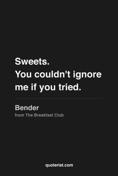 """Sweets. You couldn't ignore me if you tried."" - John Bender ♥ (from The Breakfast Club)"
