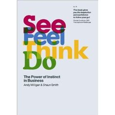 See, Feel, Think, Do: The Power of Instinct in Business   Andy Milligan, Shaun Smith