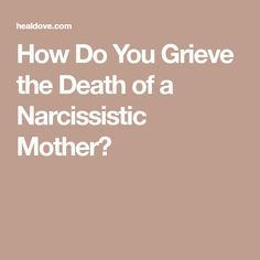 How Do You Grieve the Death of a Narcissistic Mother?