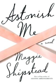 Astonish Me | Supposedly a page turner. Ballet