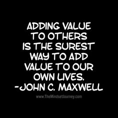 Adding value to others is the surest way to add to our own lives. -John C. Maxwell - The Mindset Journey Journey Quotes, Mindset Quotes, Leadership Quotes, Education Quotes, Teamwork Quotes, Leader Quotes, Leadership Activities, Leadership Qualities, Happy Quotes
