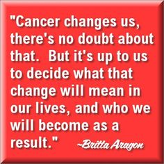 "Cancer Survivor Quotes:  ""Cancer changes us, there's no doubt about that. But it's up to us to decide what that change will mean in our lives, and who we will become as a result."" ~Britta Aragon, Our November #Lymphoma Survivor of the Month"