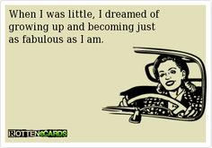 When I was little, I dreamed of   growing up and becoming just   as fabulous as I am.