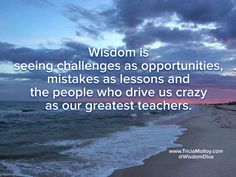 Wisdom is seeing the glass half full and looking for what good can come from the negatives.