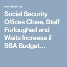 Social Security Offices Close, Staff Furloughed and Waits Increase if SSA Budget…