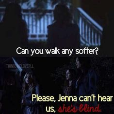 Can you walk any softer? Please Jenna can't hear us, she's blind! Classic Hanna