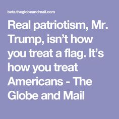 Real patriotism, Mr. Trump, isn't how you treat a flag. It's how you treat Americans - The Globe and Mail