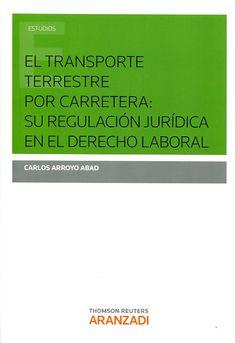 El transporte terrestre por carretera : su regulación jurídica en el derecho laboral / Carlos Arroyo Abad.    Aranzadi, 2015