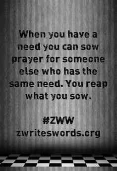 When you have a need you can sow #prayer for someone else who has the same need. You reap what you sow.   www.zwriteswords.org
