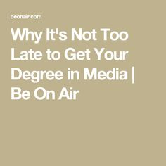 Why It's Not Too Late to Get Your Degree in Media   Be On Air