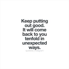 Keep putting out good. It will come back to you tenfold in unexpected ways. #quoteble