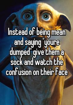 """""""Instead of being mean and saying """"youre dumped"""" give them a sock and watch the confusion on their face"""""""