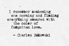 """I remember awakening one morning and finding everything smeared with the color of forgotten love."" -Charles Bukowski"