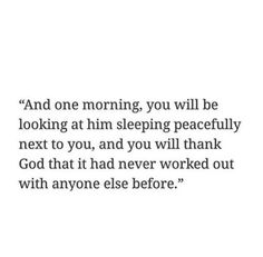 And one morning, you will be looking at him sleeping peacefully next to you, and you will thank God that it had never worked out with anyone else before.
