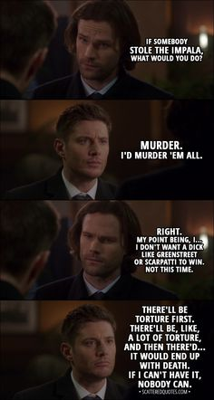 Quote from Supernatural 13x15 │  Sam Winchester: If somebody stole the Impala, what would you do? Dean Winchester: Murder. I'd murder 'em all. Sam Winchester: Right. My point being, I... I don't want a dick like Greenstreet or Scarpatti to win. Not this time. Dean Winchester: There'll be torture first. There'll be, like, a lot of torture, and then there'd... it would end up with death. If I can't have it, nobody can. Sam Winchester: Were you even listening to what I was saying? │…
