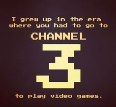 Lol do you remember always switching to channel 3 to play video games?