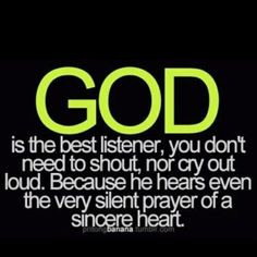 God is the BEST listener! You don't need to shout, nor cry out loud, because he hears even the very silent prayers of a sincere heart The Words, Religious Quotes, Spiritual Quotes, Faith Quotes, Bible Quotes, Prayer Quotes, Great Quotes, Inspirational Quotes, Motivational