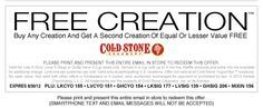 SPECIAL OFFER -->Please view image version to print coupon. Please print and present the entire image version email in store to redeem this offer. Smartphone text and email messages will not be accepted.   Buy any Creation™ and get a second Creation of Equal or Lesser Value FREE! Valid for Like It(Sm), Love It (Reg), or Gotta Have It (Lg) sizes only. Served in a cup with up to 4 mix-ins. Waffle products and extra mix-ins available for additional charge. Limit one per customer per visit…