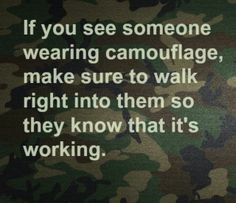 If you see someone wearing camouflage, make sure to walk right in them so they know that it's working.