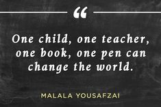 One child, one teacher, one book, one pen can change the world. - Malala Yousafzai