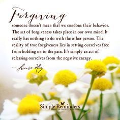 """Louise Hay: Forgiving someone doesn't mean that we condone their behavior. The..."" by Louise Hay"