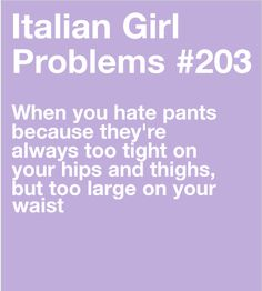 Uuuh not sure why this is specifically an Italian girl problem. I'm not Italian and I have this problem.