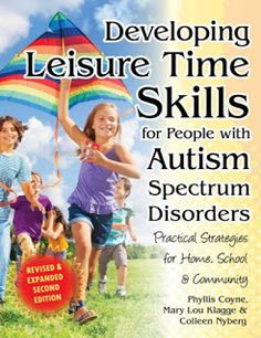 Developing Leisure Time Skills for People with Autism Spectrum  Disorders: Practical Strategies for Home, School and Community. (Revised and Expanded Second Edition) (Revised and Expanded Second By Phyllis Coyne, Mary Lou Klagge and Colleen Nyberg.
