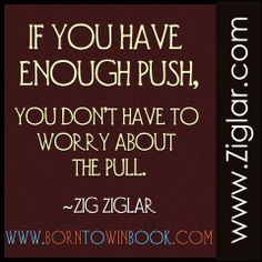 If you have enough push, you don't have | Ziglar