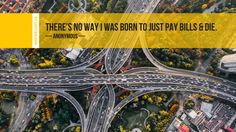 There's no way I was born to just pay bills & die. ~ Anonymous - https://goo.gl/wxy5j8