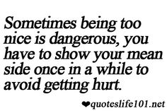 sometimes being too nice is dangerous, you have to show your mean side once in a while to avoid getting hurt