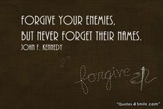 Forgive Your Enemies http://www.quotes4smile.com/category/forgiveness-quotes/